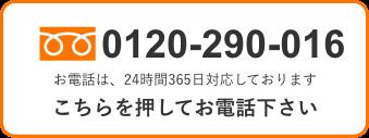 0120-290-016 お電話は、24時間365日対応しております こちらを押してお電話下さい